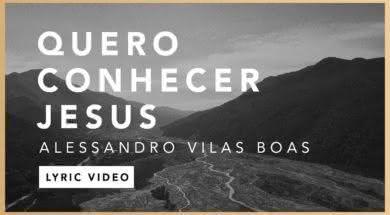 Quero Conhecer Jesus – Alessandro Vilas Boas